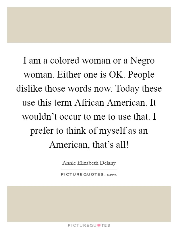 I am a colored woman or a Negro woman. Either one is OK. People dislike those words now. Today these use this term African American. It wouldn't occur to me to use that. I prefer to think of myself as an American, that's all! Picture Quote #1
