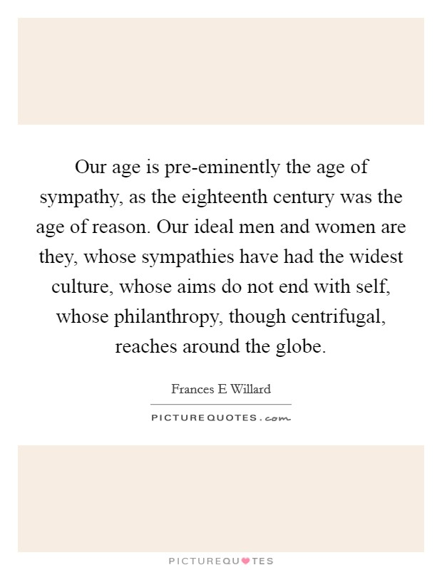 Our age is pre-eminently the age of sympathy, as the eighteenth century was the age of reason. Our ideal men and women are they, whose sympathies have had the widest culture, whose aims do not end with self, whose philanthropy, though centrifugal, reaches around the globe Picture Quote #1