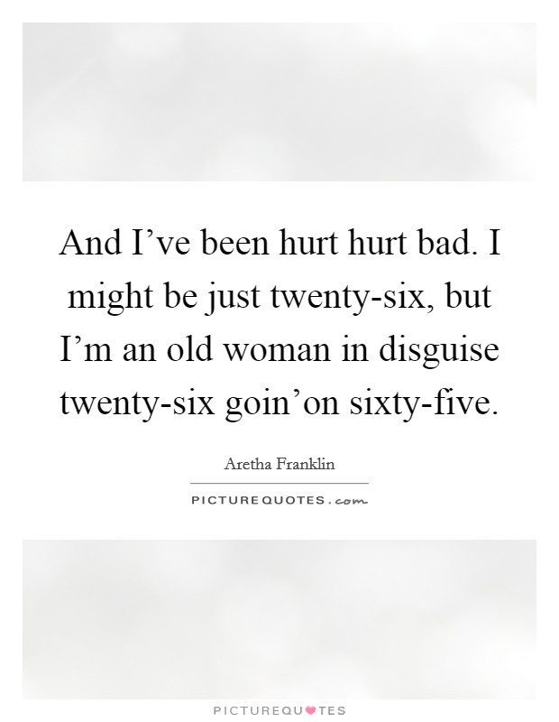 And I've been hurt hurt bad. I might be just twenty-six, but I'm an old woman in disguise twenty-six goin'on sixty-five Picture Quote #1