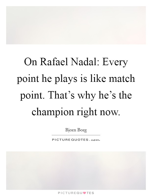 On Rafael Nadal: Every point he plays is like match point. That's why he's the champion right now Picture Quote #1