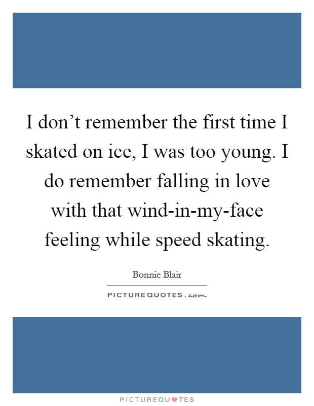 I don't remember the first time I skated on ice, I was too young. I do remember falling in love with that wind-in-my-face feeling while speed skating Picture Quote #1