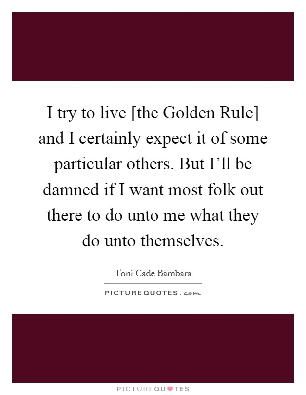 I try to live [the Golden Rule] and I certainly expect it of some particular others. But I'll be damned if I want most folk out there to do unto me what they do unto themselves Picture Quote #1