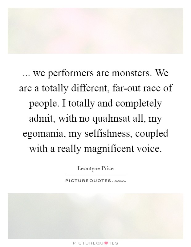 ... we performers are monsters. We are a totally different, far-out race of people. I totally and completely admit, with no qualmsat all, my egomania, my selfishness, coupled with a really magnificent voice Picture Quote #1