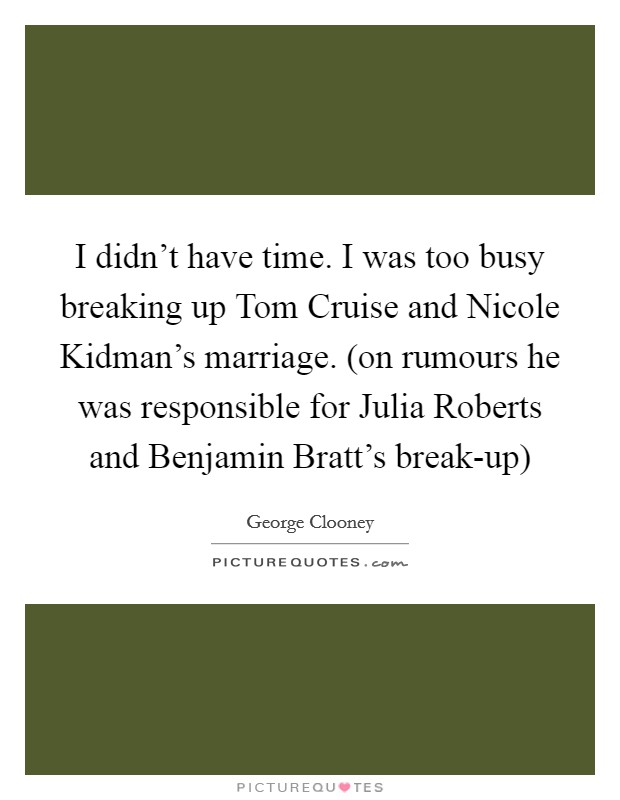 I didn't have time. I was too busy breaking up Tom Cruise and Nicole Kidman's marriage. (on rumours he was responsible for Julia Roberts and Benjamin Bratt's break-up) Picture Quote #1