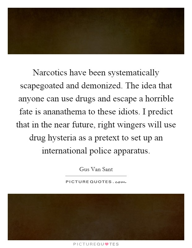 Narcotics have been systematically scapegoated and demonized. The idea that anyone can use drugs and escape a horrible fate is ananathema to these idiots. I predict that in the near future, right wingers will use drug hysteria as a pretext to set up an international police apparatus Picture Quote #1