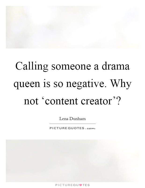 Calling someone a drama queen is so negative. Why not 'content creator'? Picture Quote #1