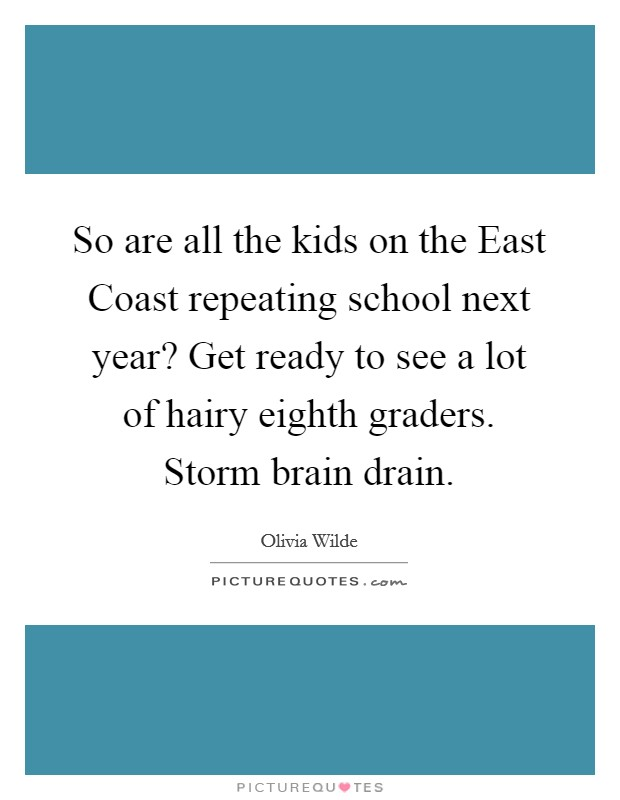 So are all the kids on the East Coast repeating school next year? Get ready to see a lot of hairy eighth graders. Storm brain drain Picture Quote #1
