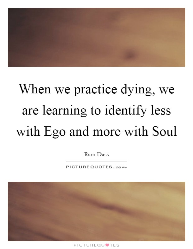 When we practice dying, we are learning to identify less with Ego and more with Soul Picture Quote #1