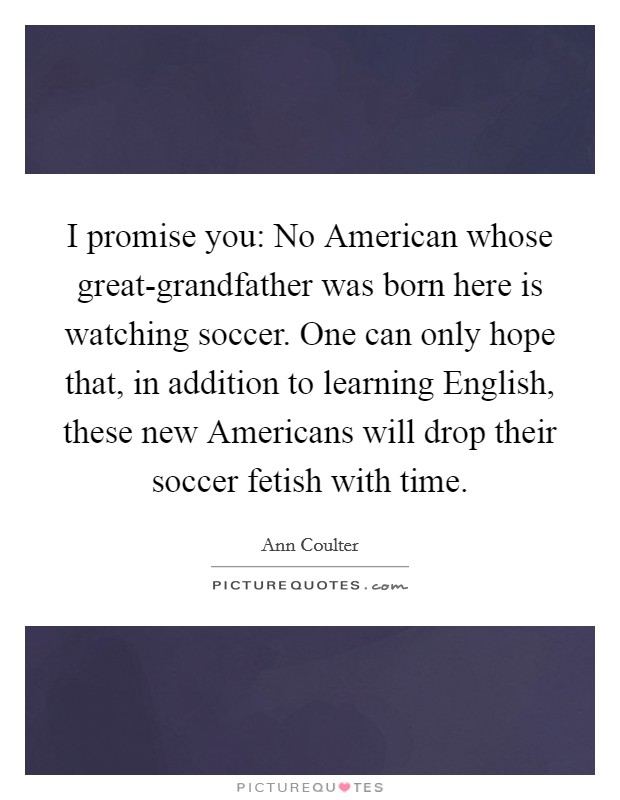 I promise you: No American whose great-grandfather was born here is watching soccer. One can only hope that, in addition to learning English, these new Americans will drop their soccer fetish with time Picture Quote #1