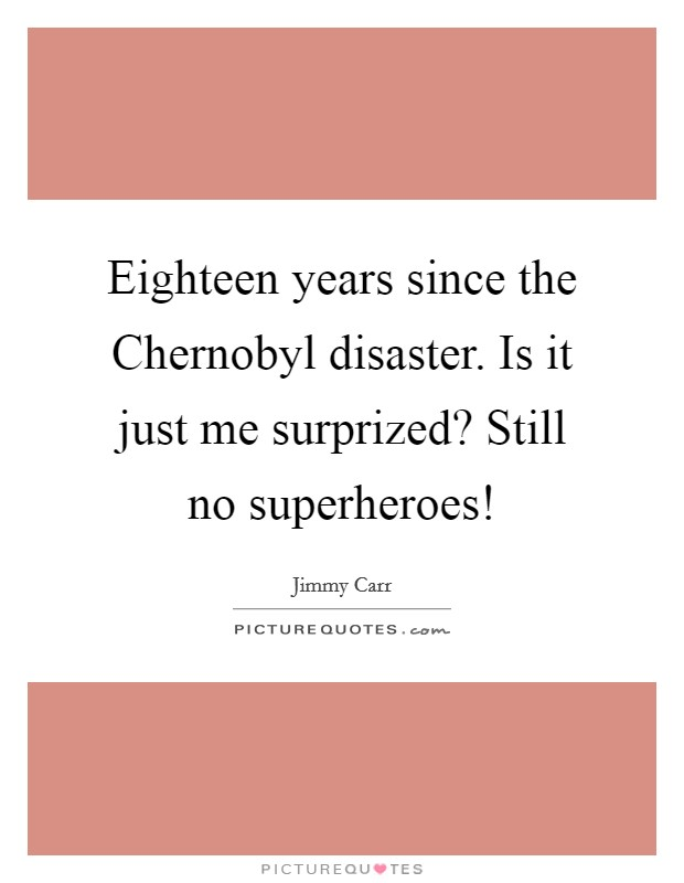 Eighteen years since the Chernobyl disaster. Is it just me surprized? Still no superheroes! Picture Quote #1