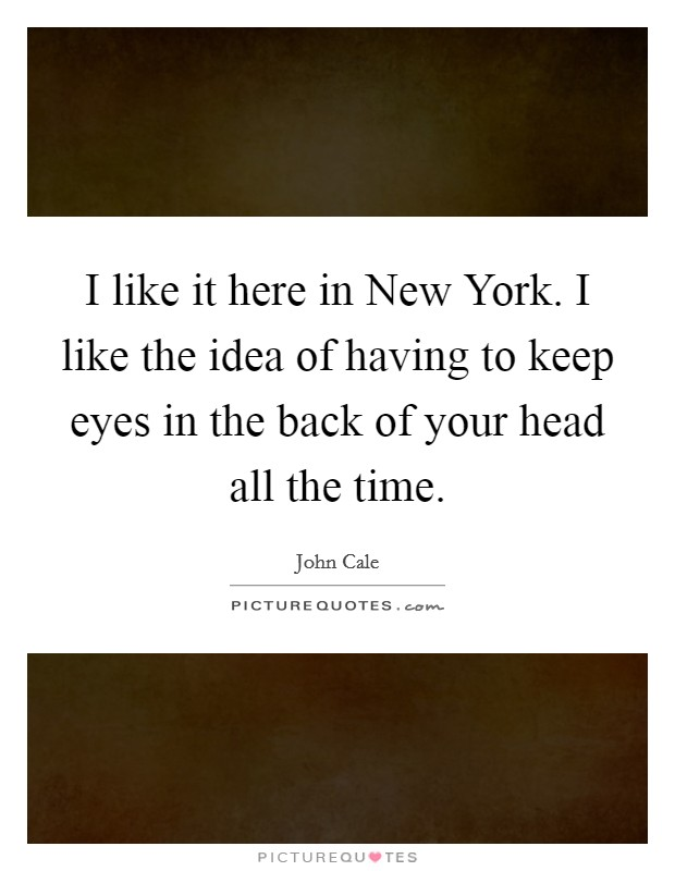 I like it here in New York. I like the idea of having to keep eyes in the back of your head all the time Picture Quote #1