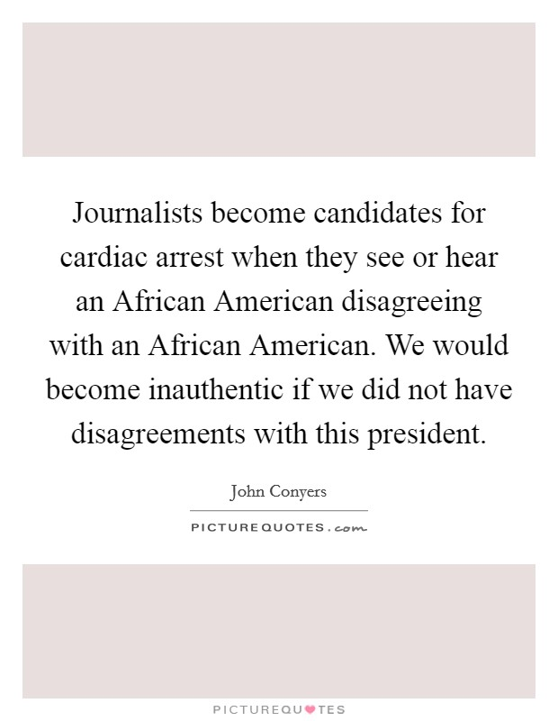 Journalists become candidates for cardiac arrest when they see or hear an African American disagreeing with an African American. We would become inauthentic if we did not have disagreements with this president Picture Quote #1