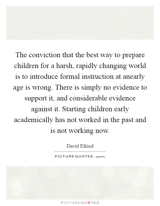 The conviction that the best way to prepare children for a harsh, rapidly changing world is to introduce formal instruction at anearly age is wrong. There is simply no evidence to support it, and considerable evidence against it. Starting children early academically has not worked in the past and is not working now Picture Quote #1