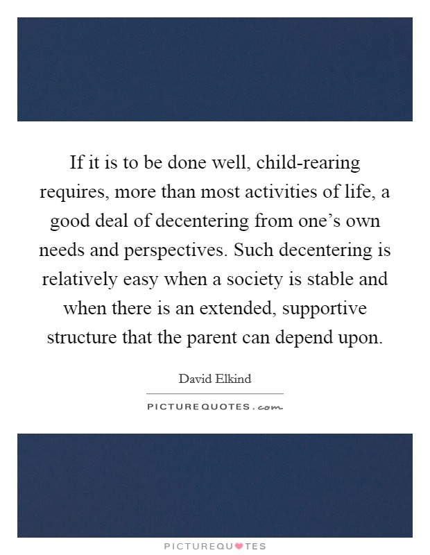 If it is to be done well, child-rearing requires, more than most activities of life, a good deal of decentering from one's own needs and perspectives. Such decentering is relatively easy when a society is stable and when there is an extended, supportive structure that the parent can depend upon Picture Quote #1