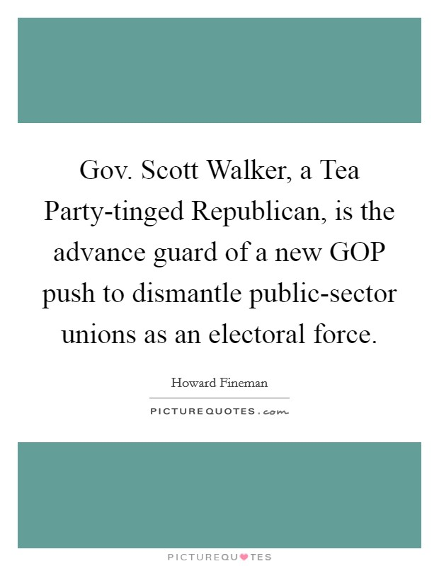 Gov. Scott Walker, a Tea Party-tinged Republican, is the advance guard of a new GOP push to dismantle public-sector unions as an electoral force Picture Quote #1