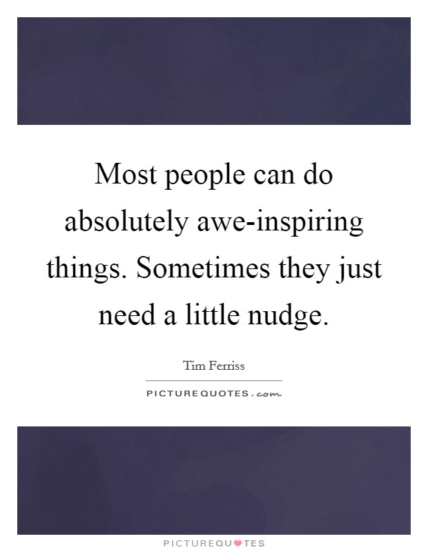 Most people can do absolutely awe-inspiring things. Sometimes they just need a little nudge Picture Quote #1