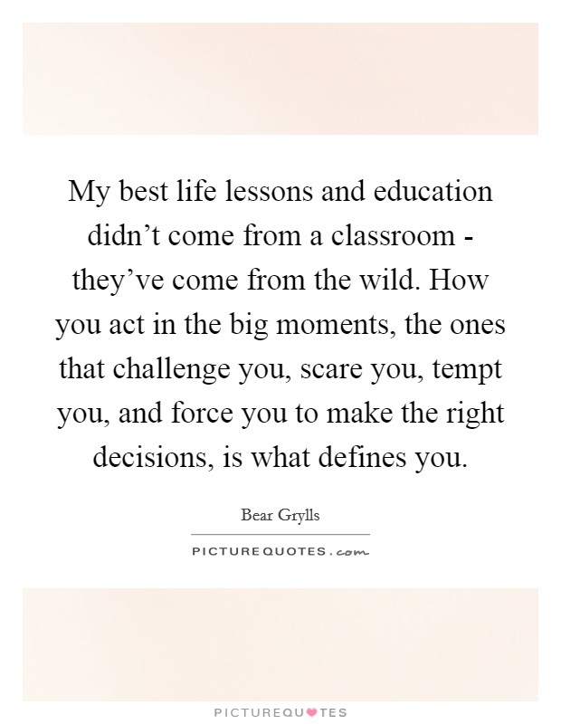 My best life lessons and education didn't come from a classroom - they've come from the wild. How you act in the big moments, the ones that challenge you, scare you, tempt you, and force you to make the right decisions, is what defines you Picture Quote #1