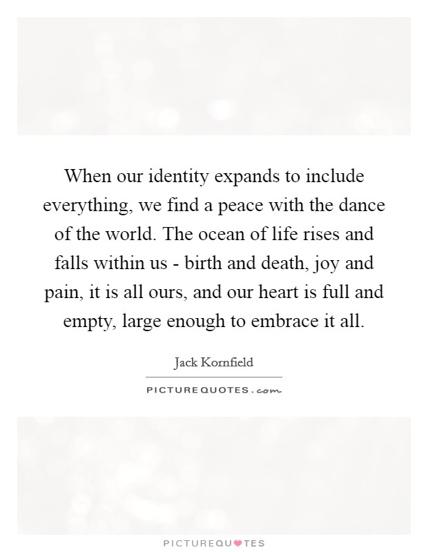 When our identity expands to include everything, we find a peace with the dance of the world. The ocean of life rises and falls within us - birth and death, joy and pain, it is all ours, and our heart is full and empty, large enough to embrace it all Picture Quote #1