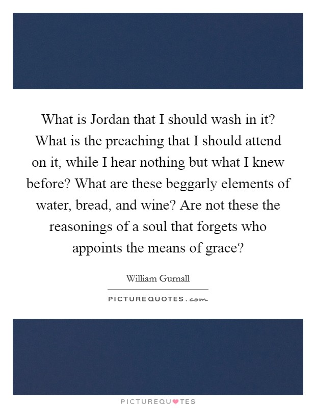 What is Jordan that I should wash in it? What is the preaching that I should attend on it, while I hear nothing but what I knew before? What are these beggarly elements of water, bread, and wine? Are not these the reasonings of a soul that forgets who appoints the means of grace? Picture Quote #1