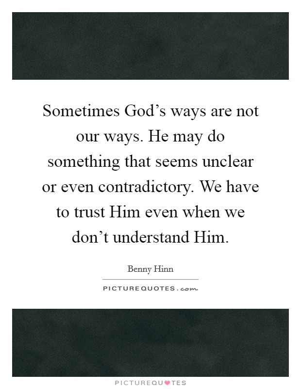 Sometimes God's ways are not our ways. He may do something that seems unclear or even contradictory. We have to trust Him even when we don't understand Him Picture Quote #1