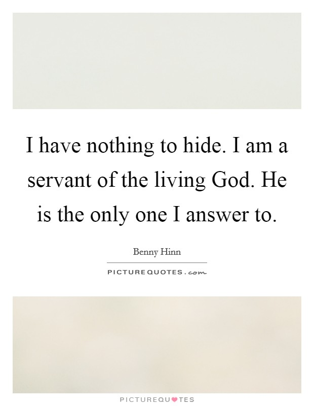 I have nothing to hide. I am a servant of the living God. He is the only one I answer to Picture Quote #1