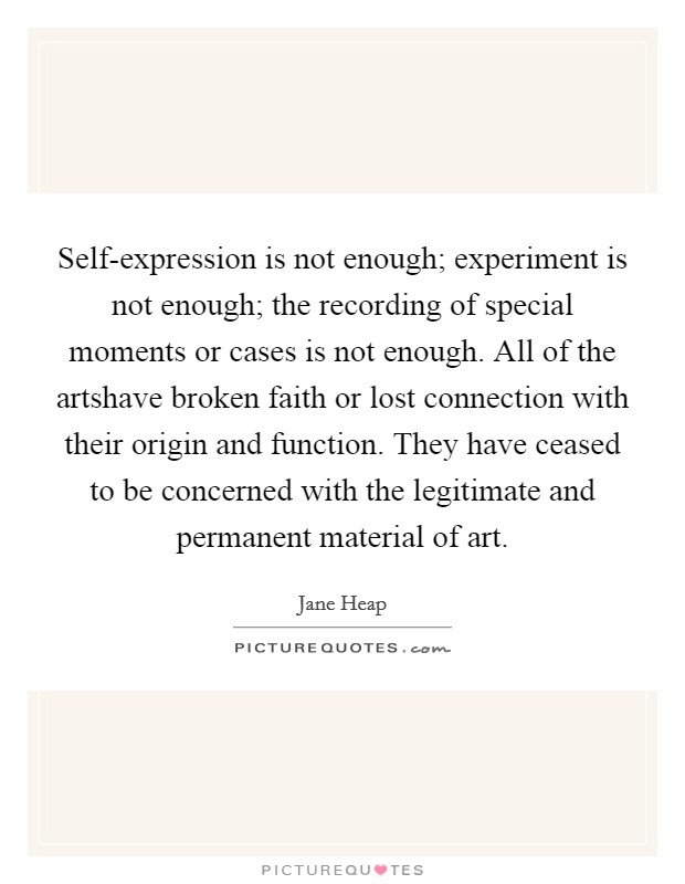 Self-expression is not enough; experiment is not enough; the recording of special moments or cases is not enough. All of the artshave broken faith or lost connection with their origin and function. They have ceased to be concerned with the legitimate and permanent material of art Picture Quote #1