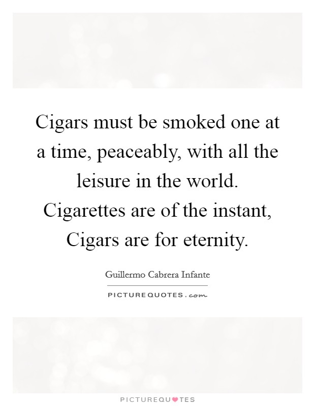 Cigars must be smoked one at a time, peaceably, with all the leisure in the world. Cigarettes are of the instant, Cigars are for eternity Picture Quote #1