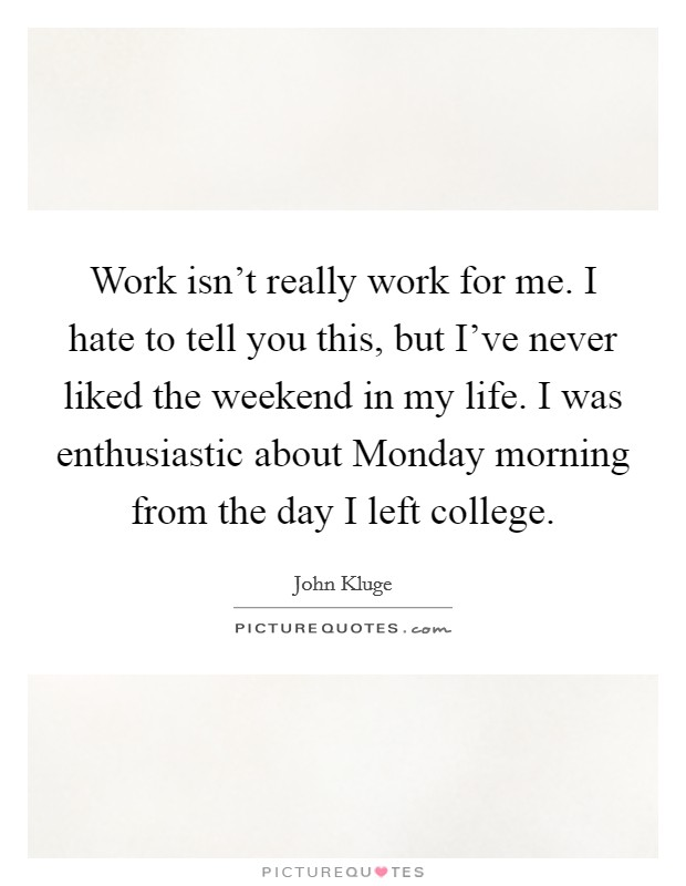 Work isn't really work for me. I hate to tell you this, but I've never liked the weekend in my life. I was enthusiastic about Monday morning from the day I left college Picture Quote #1
