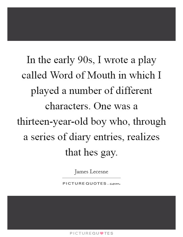 In the early 90s, I wrote a play called Word of Mouth in which I played a number of different characters. One was a thirteen-year-old boy who, through a series of diary entries, realizes that hes gay Picture Quote #1