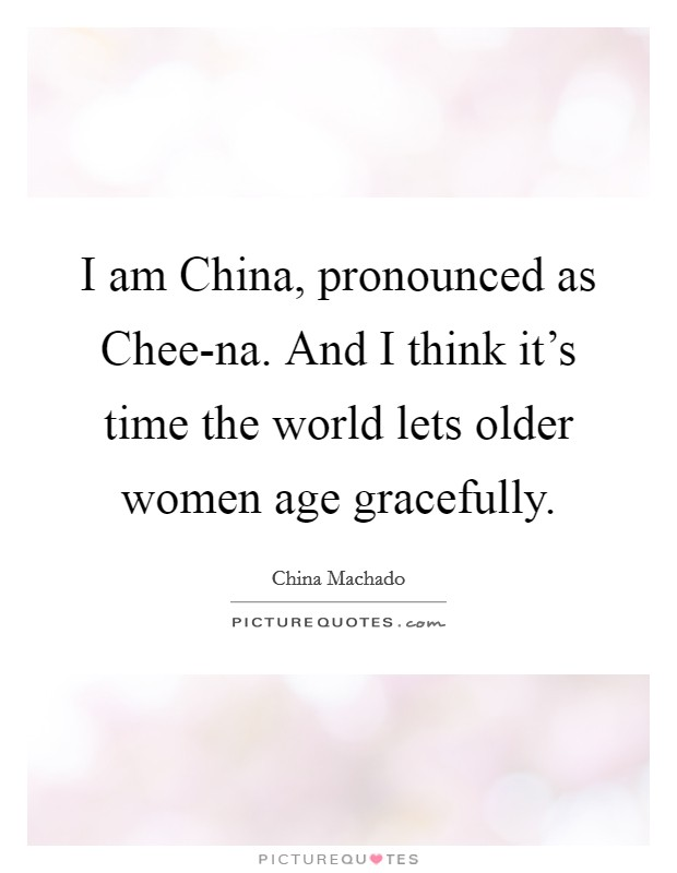 I am China, pronounced as Chee-na. And I think it's time the world lets older women age gracefully Picture Quote #1