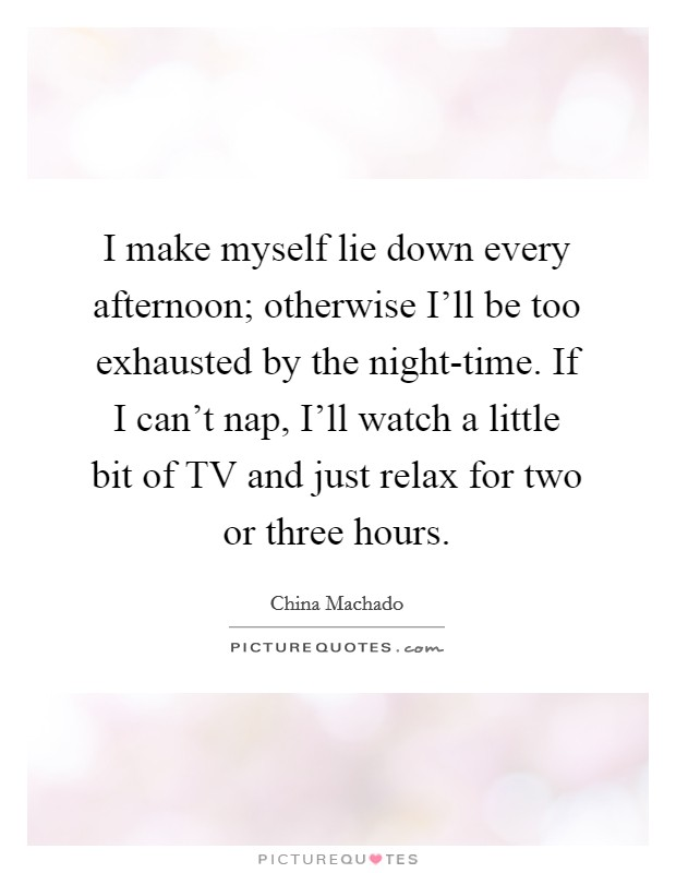 I make myself lie down every afternoon; otherwise I'll be too exhausted by the night-time. If I can't nap, I'll watch a little bit of TV and just relax for two or three hours Picture Quote #1