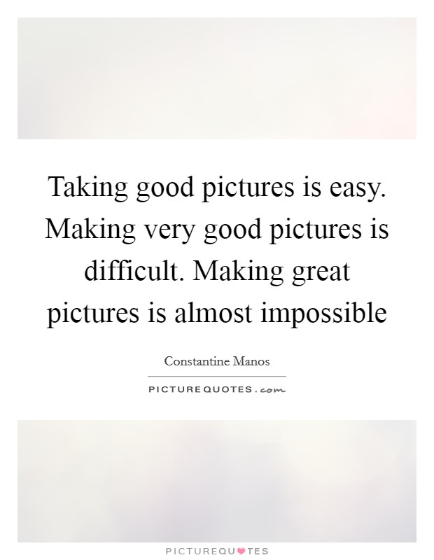 Taking good pictures is easy. Making very good pictures is difficult. Making great pictures is almost impossible Picture Quote #1