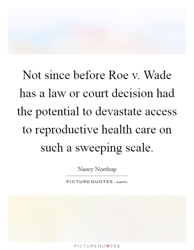 Not since before Roe v. Wade has a law or court decision had the potential to devastate access to reproductive health care on such a sweeping scale Picture Quote #1