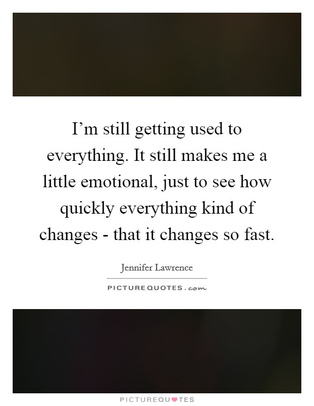 I'm still getting used to everything. It still makes me a little emotional, just to see how quickly everything kind of changes - that it changes so fast Picture Quote #1