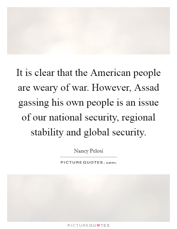 It is clear that the American people are weary of war. However, Assad gassing his own people is an issue of our national security, regional stability and global security Picture Quote #1