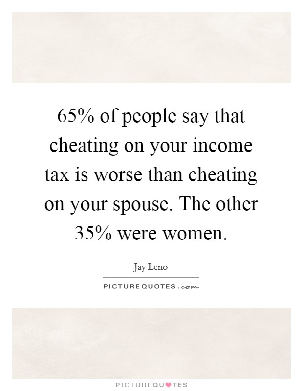 65% of people say that cheating on your income tax is worse than cheating on your spouse. The other 35% were women Picture Quote #1