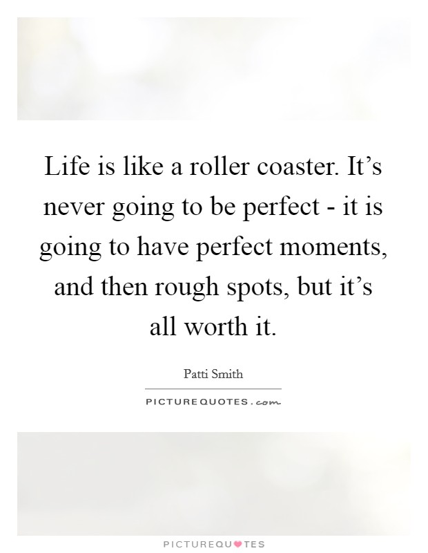 Life is like a roller coaster. It's never going to be perfect - it is going to have perfect moments, and then rough spots, but it's all worth it Picture Quote #1