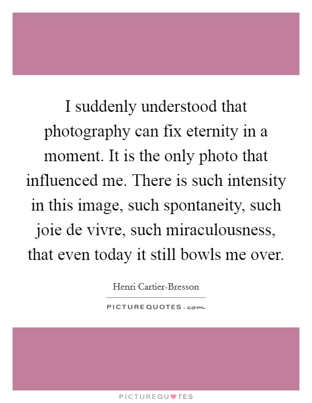 I suddenly understood that photography can fix eternity in a moment. It is the only photo that influenced me. There is such intensity in this image, such spontaneity, such joie de vivre, such miraculousness, that even today it still bowls me over Picture Quote #1