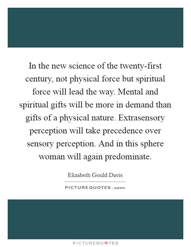 In the new science of the twenty-first century, not physical force but spiritual force will lead the way. Mental and spiritual gifts will be more in demand than gifts of a physical nature. Extrasensory perception will take precedence over sensory perception. And in this sphere woman will again predominate Picture Quote #1