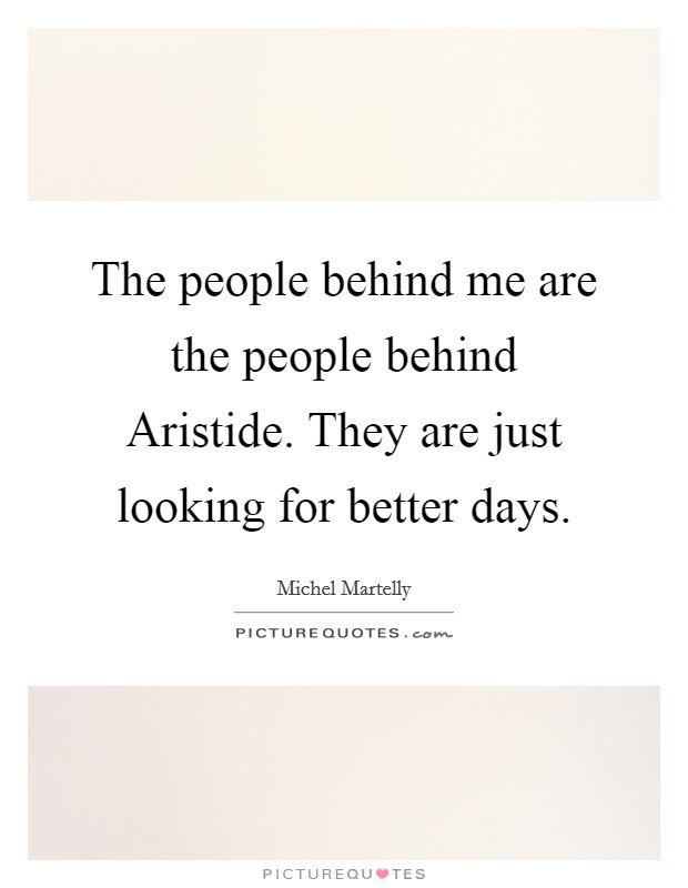 The people behind me are the people behind Aristide. They are just looking for better days Picture Quote #1