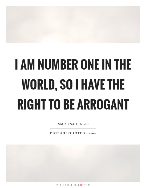 I am number one in the world, so I have the right to be arrogant Picture Quote #1