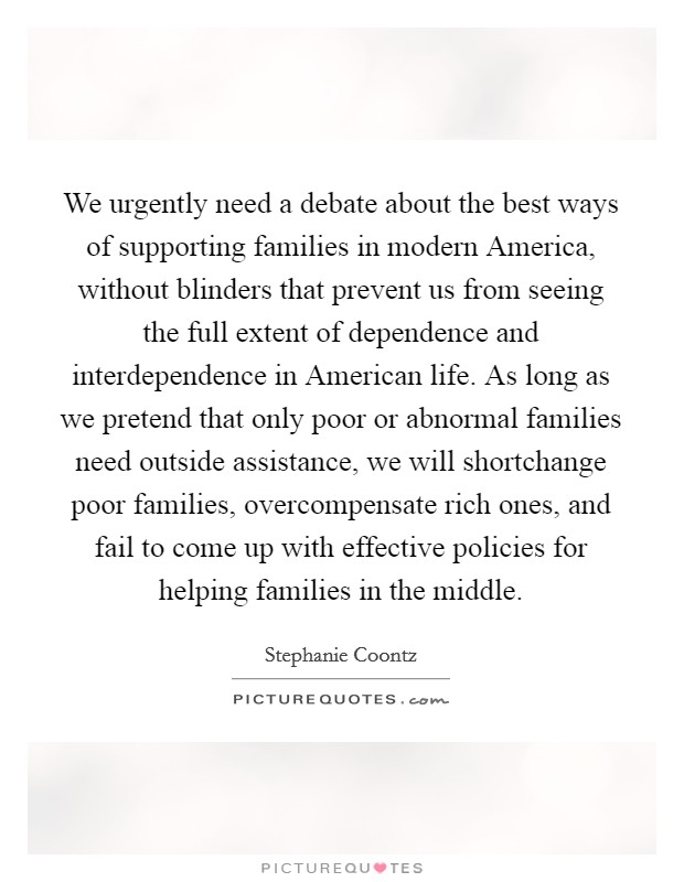 We urgently need a debate about the best ways of supporting families in modern America, without blinders that prevent us from seeing the full extent of dependence and interdependence in American life. As long as we pretend that only poor or abnormal families need outside assistance, we will shortchange poor families, overcompensate rich ones, and fail to come up with effective policies for helping families in the middle Picture Quote #1