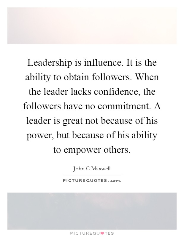 Leadership is influence. It is the ability to obtain followers. When the leader lacks confidence, the followers have no commitment. A leader is great not because of his power, but because of his ability to empower others Picture Quote #1
