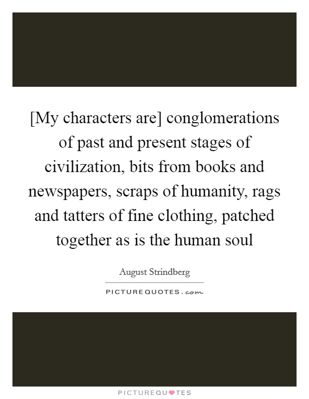 [My characters are] conglomerations of past and present stages of civilization, bits from books and newspapers, scraps of humanity, rags and tatters of fine clothing, patched together as is the human soul Picture Quote #1