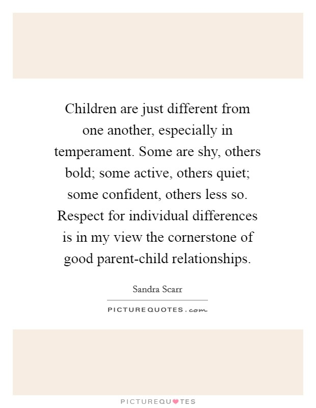 Children are just different from one another, especially in temperament. Some are shy, others bold; some active, others quiet; some confident, others less so. Respect for individual differences is in my view the cornerstone of good parent-child relationships Picture Quote #1