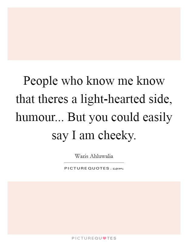 People who know me know that theres a light-hearted side, humour... But you could easily say I am cheeky Picture Quote #1