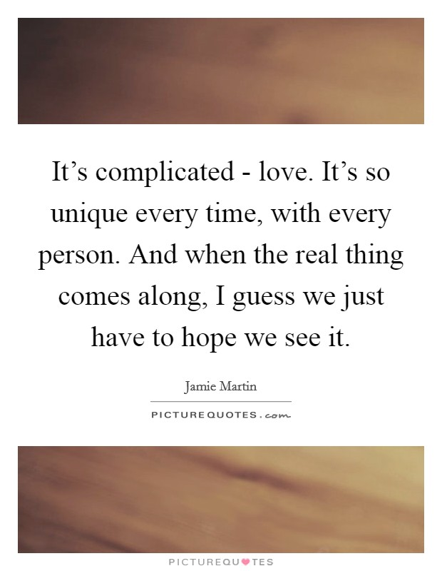 It's complicated - love. It's so unique every time, with every person. And when the real thing comes along, I guess we just have to hope we see it Picture Quote #1