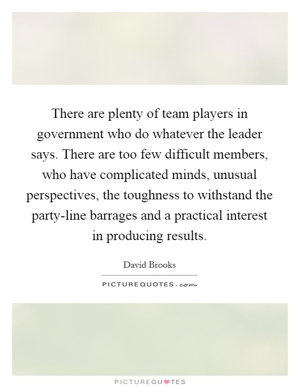 There are plenty of team players in government who do whatever the leader says. There are too few difficult members, who have complicated minds, unusual perspectives, the toughness to withstand the party-line barrages and a practical interest in producing results Picture Quote #1