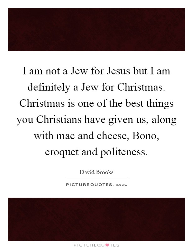 I am not a Jew for Jesus but I am definitely a Jew for Christmas. Christmas is one of the best things you Christians have given us, along with mac and cheese, Bono, croquet and politeness Picture Quote #1