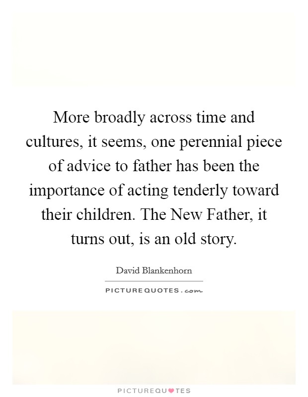 More broadly across time and cultures, it seems, one perennial piece of advice to father has been the importance of acting tenderly toward their children. The New Father, it turns out, is an old story Picture Quote #1